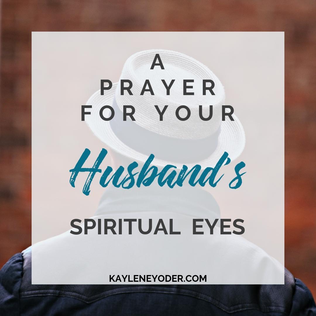 A Prayer for Your Husband's Spiritual Eyes - Kaylene Yoder