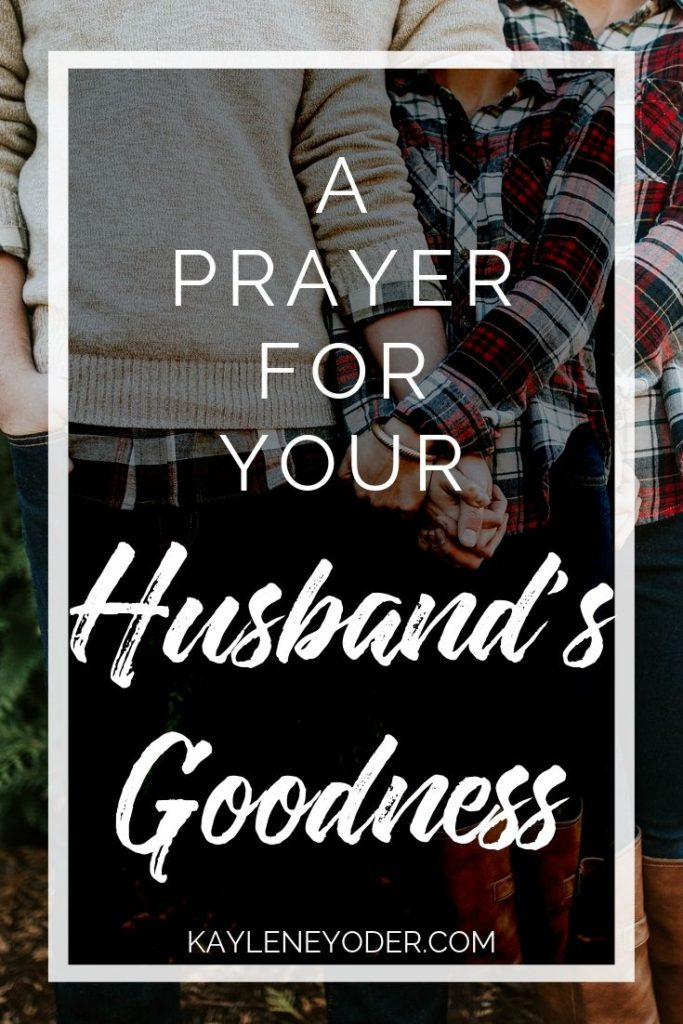 A Prayer for Your Husband to Grow in Goodness - Kaylene Yoder