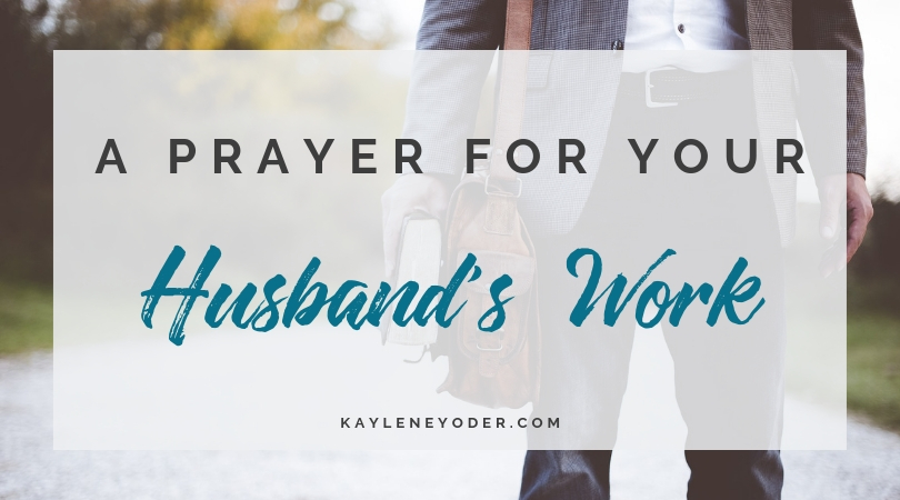 A Prayer for Your Husband's Work - Kaylene Yoder