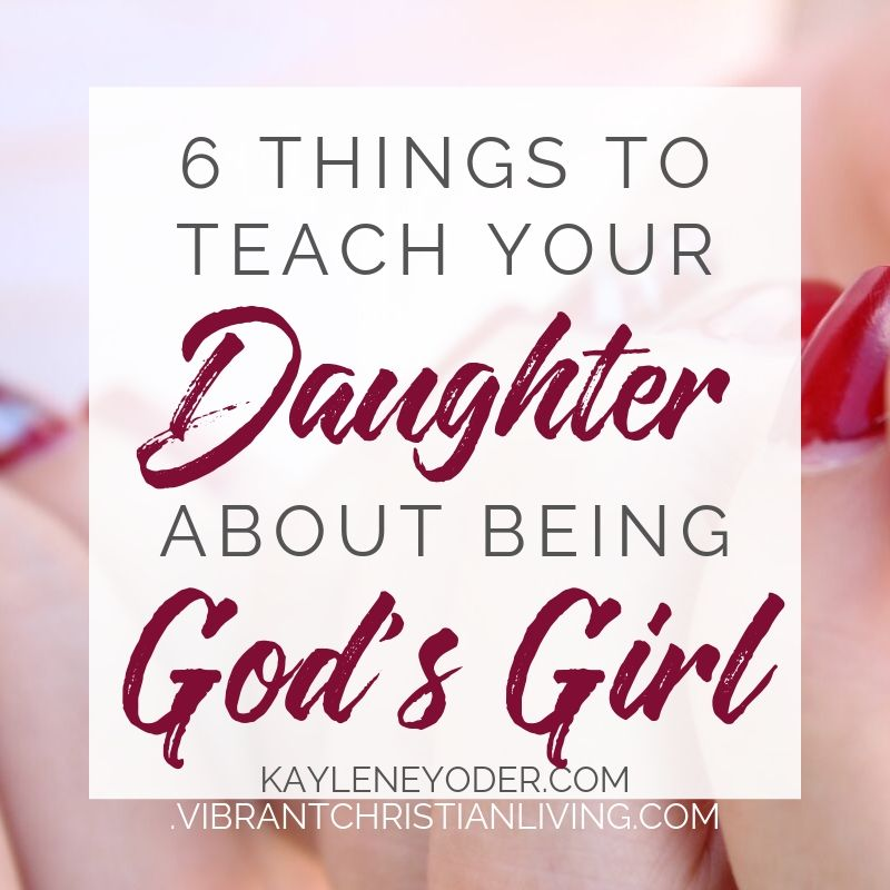 6 Things to Teach Your Daughter About Being God's Girl - Kaylene Yoder