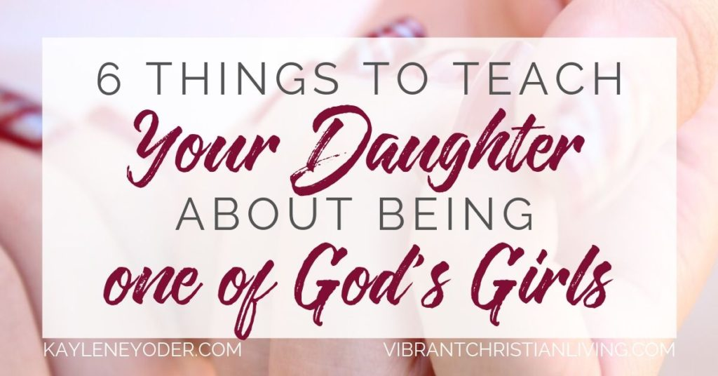 6 Things to Teach Your Daughter About Being one of God's Girls - Kaylene Yoder