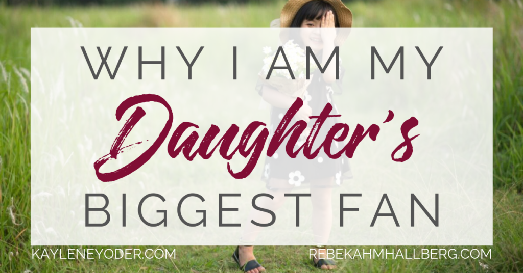 Whay I am My Daughter's Biggest Fan - Kaylene Yoder