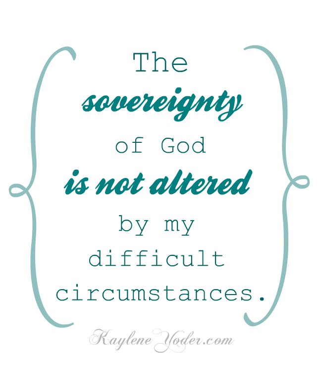 The sovereignty of God is not altered by my difficult circumstances.