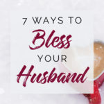 Seven Practical Ways you can Bless Your Husband