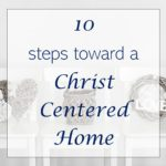3 Marks of a Christ Centered Home + 10 Quick Tips!