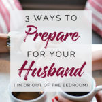 Three Ways to Prepare for Intimacy with Your Husband