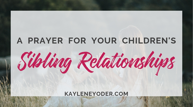 A Prayer for Strong Sibling Relationships - Kaylene Yoder
