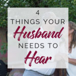 4 Things your Husband needs to Hear