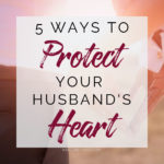 5 Ways to Protect Your Husband's Heart