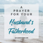 A Prayer for Your Husband's Fatherhood