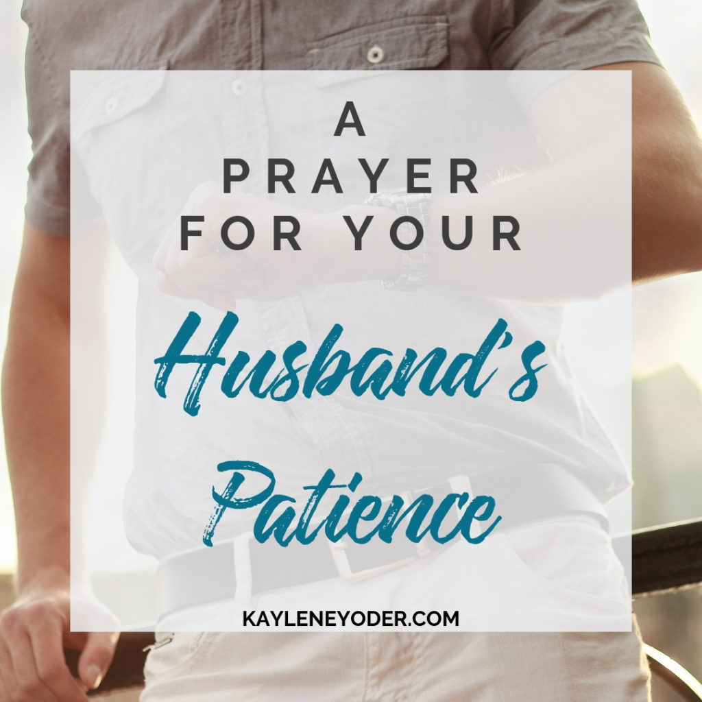 A Prayer for Your Husband to Grow in Patience - Kaylene Yoder