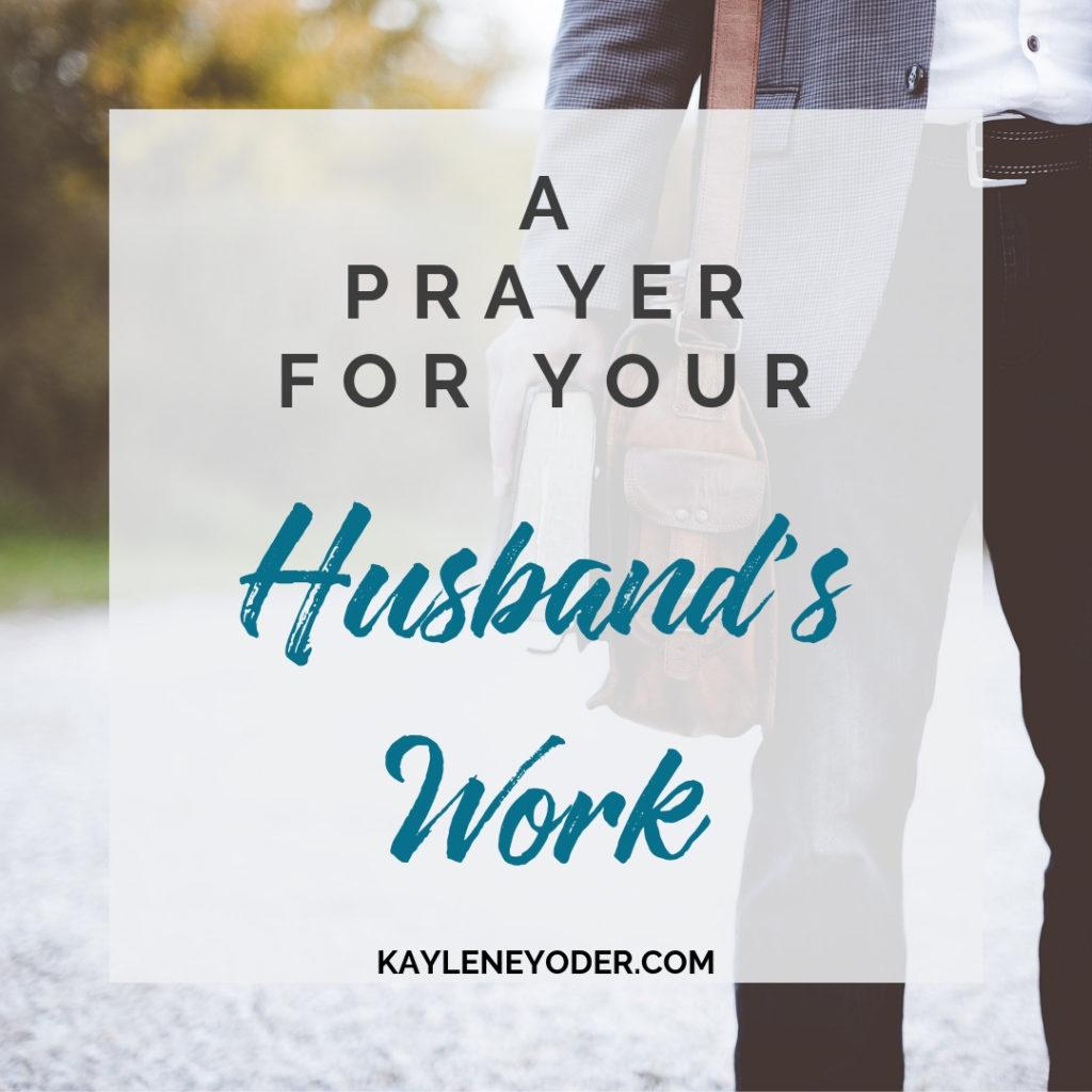 A Prayer for Your Husband's Work - Kaylene Yoder